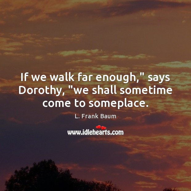 """If we walk far enough,"""" says Dorothy, """"we shall sometime come to someplace. L. Frank Baum Picture Quote"""