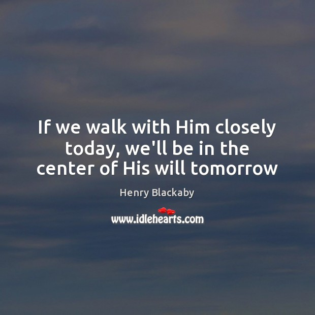 If we walk with Him closely today, we'll be in the center of His will tomorrow Image