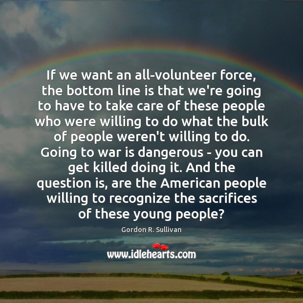 If we want an all-volunteer force, the bottom line is that we're Image