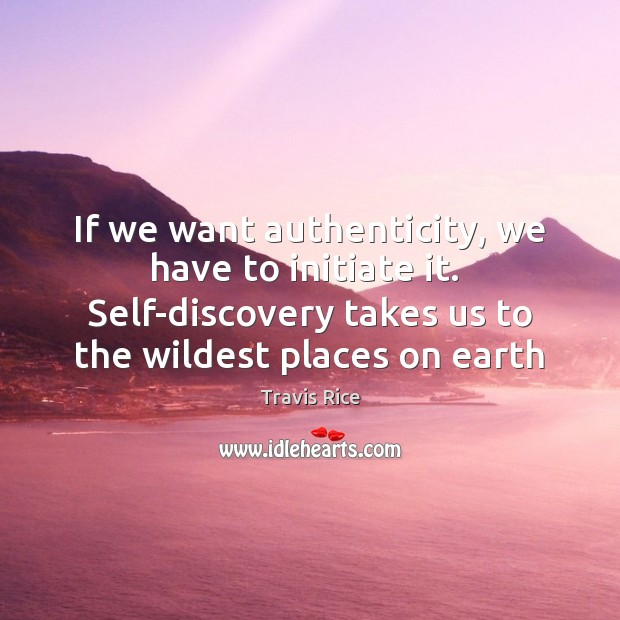 If we want authenticity, we have to initiate it.  Self-discovery takes us Travis Rice Picture Quote