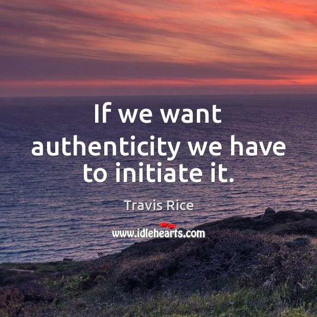 If we want authenticity we have to initiate it. Travis Rice Picture Quote