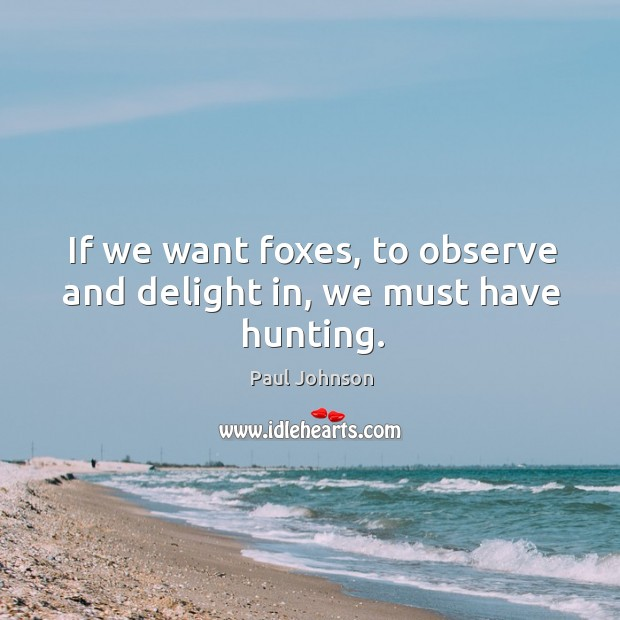 If we want foxes, to observe and delight in, we must have hunting. Image