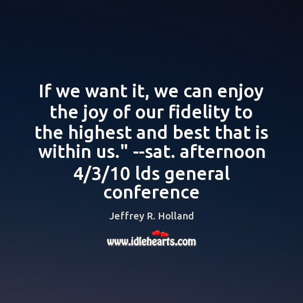If we want it, we can enjoy the joy of our fidelity Jeffrey R. Holland Picture Quote
