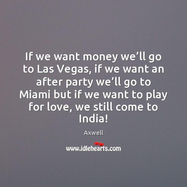 Image, If we want money we'll go to Las Vegas, if we