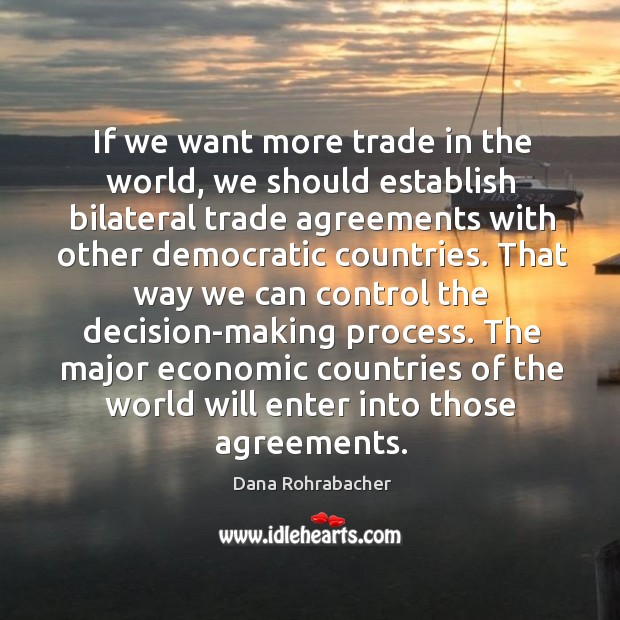 If we want more trade in the world, we should establish bilateral trade agreements with other democratic countries. Dana Rohrabacher Picture Quote