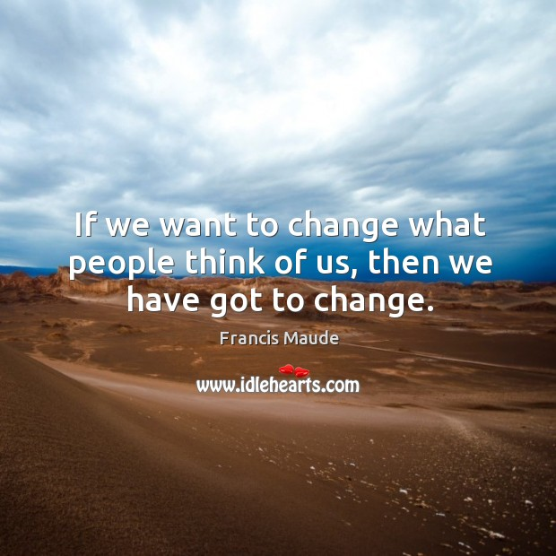 If we want to change what people think of us, then we have got to change. Image
