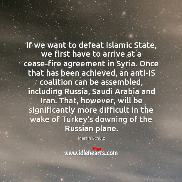 If we want to defeat Islamic State, we first have to arrive Martin Schulz Picture Quote
