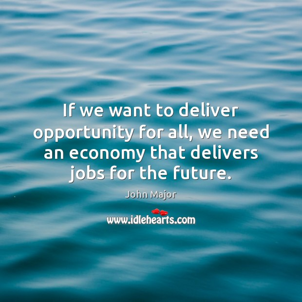 If we want to deliver opportunity for all, we need an economy John Major Picture Quote