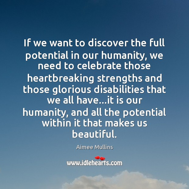 If we want to discover the full potential in our humanity, we Aimee Mullins Picture Quote