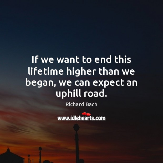 If we want to end this lifetime higher than we began, we can expect an uphill road. Richard Bach Picture Quote