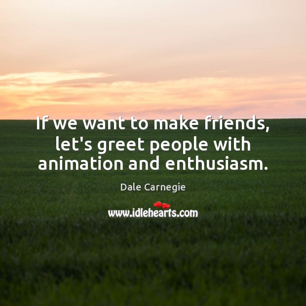 If we want to make friends, let's greet people with animation and enthusiasm. Image