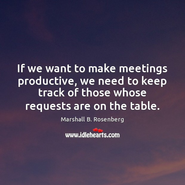 If we want to make meetings productive, we need to keep track Marshall B. Rosenberg Picture Quote