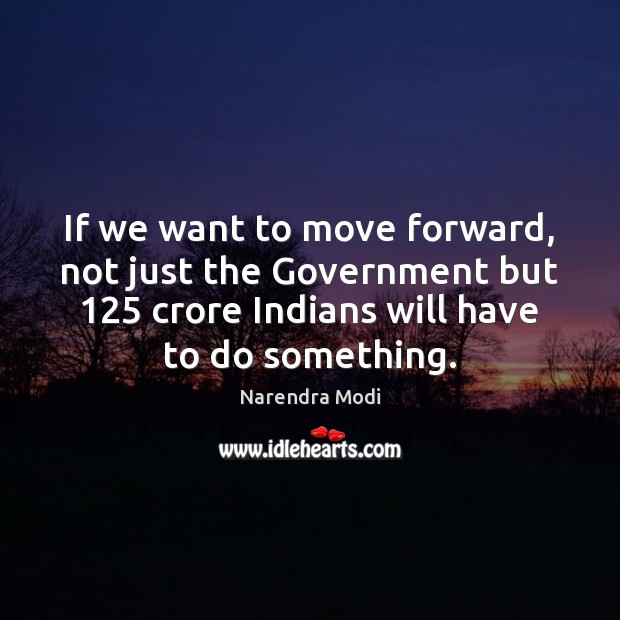 If we want to move forward, not just the Government but 125 crore Narendra Modi Picture Quote