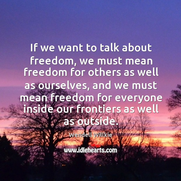 If we want to talk about freedom, we must mean freedom for others as well as ourselves Wendell Willkie Picture Quote