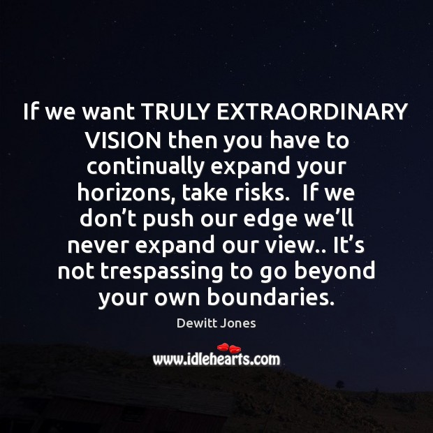 If we want TRULY EXTRAORDINARY VISION then you have to continually expand Dewitt Jones Picture Quote