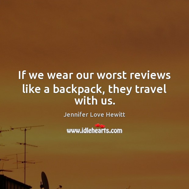 If we wear our worst reviews like a backpack, they travel with us. Jennifer Love Hewitt Picture Quote