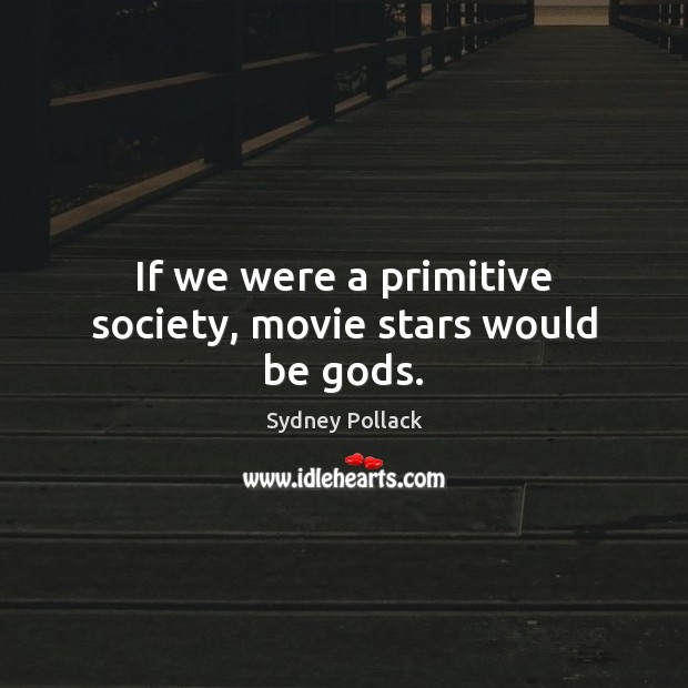 Image, If we were a primitive society, movie stars would be gods.
