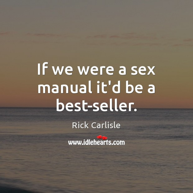 If we were a sex manual it'd be a best-seller. Image