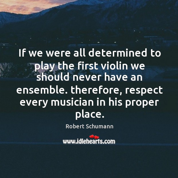 If we were all determined to play the first violin we should never have an ensemble. Image