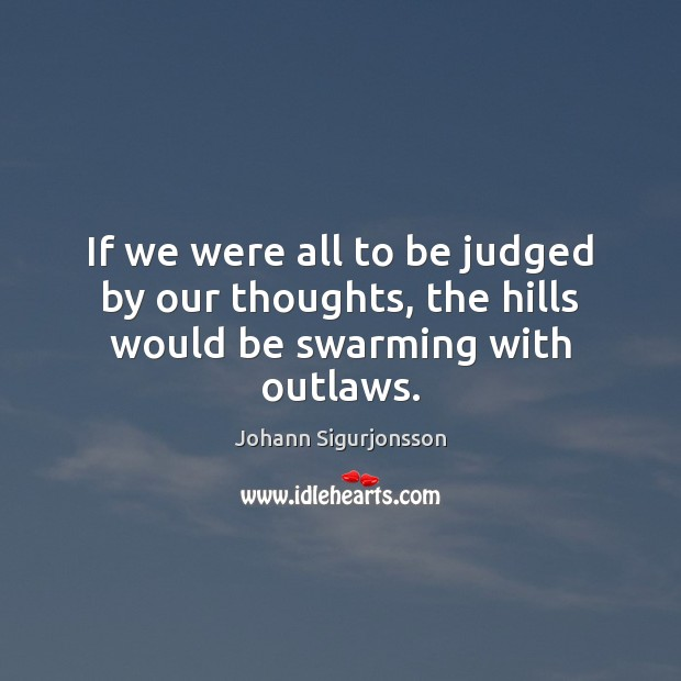 If we were all to be judged by our thoughts, the hills would be swarming with outlaws. Image