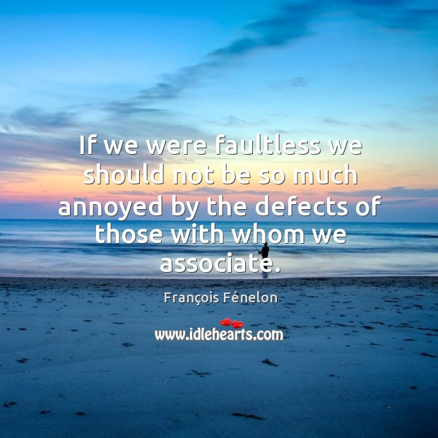 Image, If we were faultless we should not be so much annoyed by the defects of those with whom we associate.