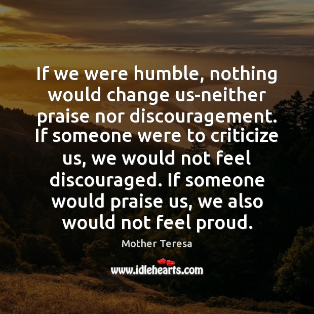 If we were humble, nothing would change us-neither praise nor discouragement. If Mother Teresa Picture Quote