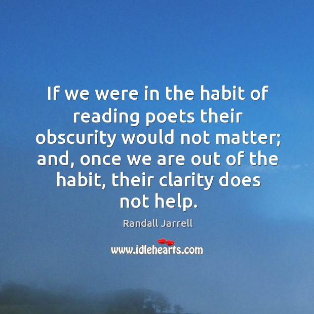If we were in the habit of reading poets their obscurity would Randall Jarrell Picture Quote
