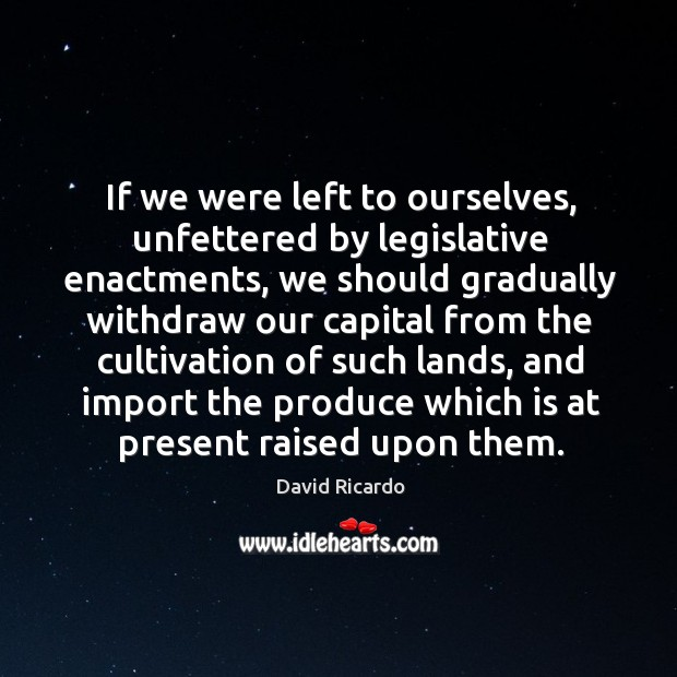 If we were left to ourselves, unfettered by legislative enactments David Ricardo Picture Quote