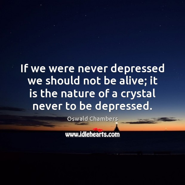 If we were never depressed we should not be alive; it is Image