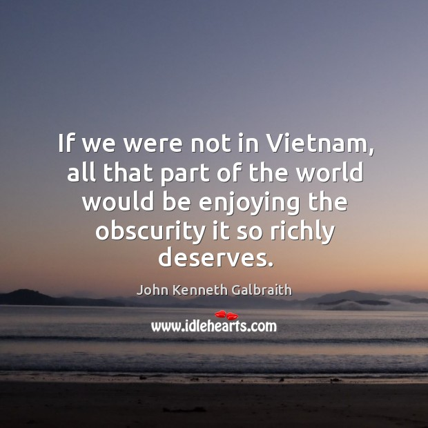 If we were not in vietnam, all that part of the world would be enjoying the obscurity it so richly deserves. Image