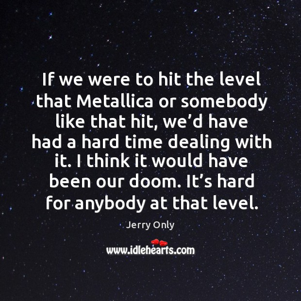 If we were to hit the level that metallica or somebody like that hit, we'd have had a hard time dealing with it. Image