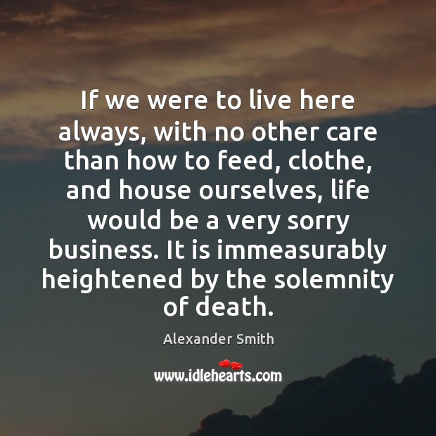 If we were to live here always, with no other care than Alexander Smith Picture Quote