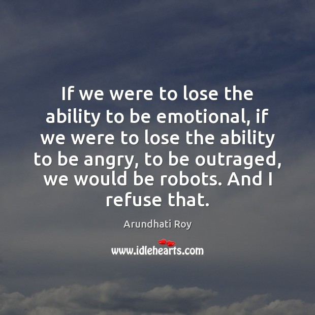 If we were to lose the ability to be emotional, if we Ability Quotes Image