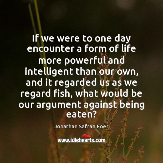 If we were to one day encounter a form of life more Jonathan Safran Foer Picture Quote