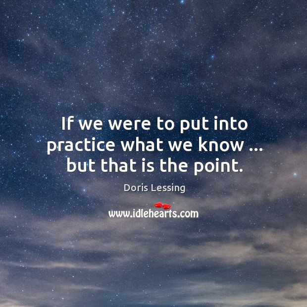 If we were to put into practice what we know … but that is the point. Doris Lessing Picture Quote
