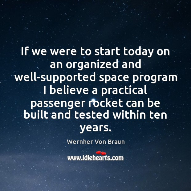 If we were to start today on an organized and well-supported space Wernher Von Braun Picture Quote