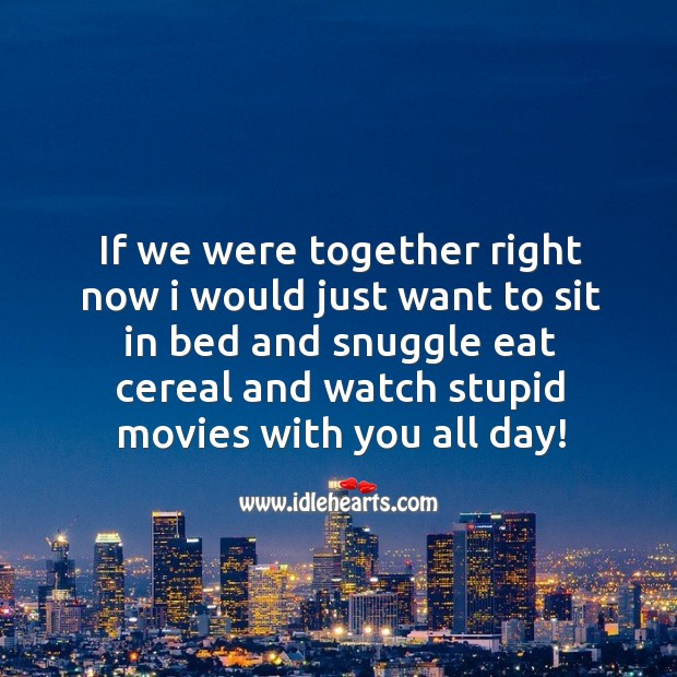 If we were together right now I would just want to sit in bed and snuggle eat cereal Image