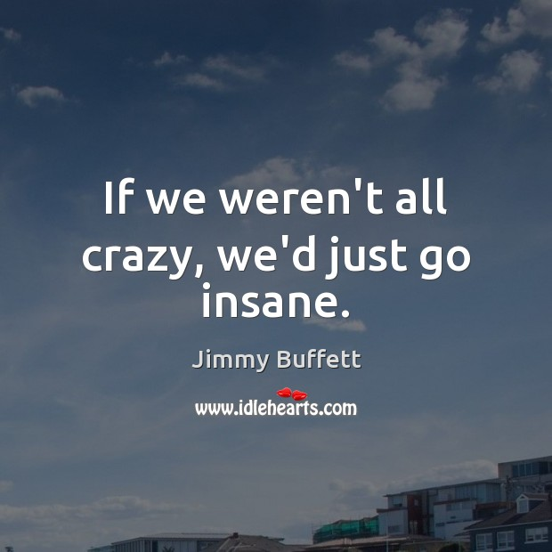 If we weren't all crazy, we'd just go insane. Jimmy Buffett Picture Quote