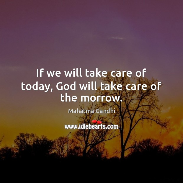 If we will take care of today, God will take care of the morrow. Image