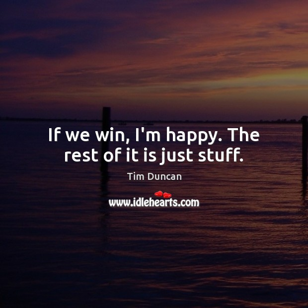 If we win, I'm happy. The rest of it is just stuff. Tim Duncan Picture Quote