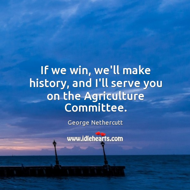 If we win, we'll make history, and I'll serve you on the Agriculture Committee. Image