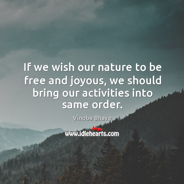 Image, If we wish our nature to be free and joyous, we should bring our activities into same order.