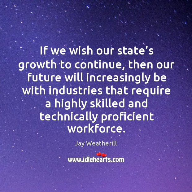 If we wish our state's growth to continue, then our future will increasingly be with industries Jay Weatherill Picture Quote
