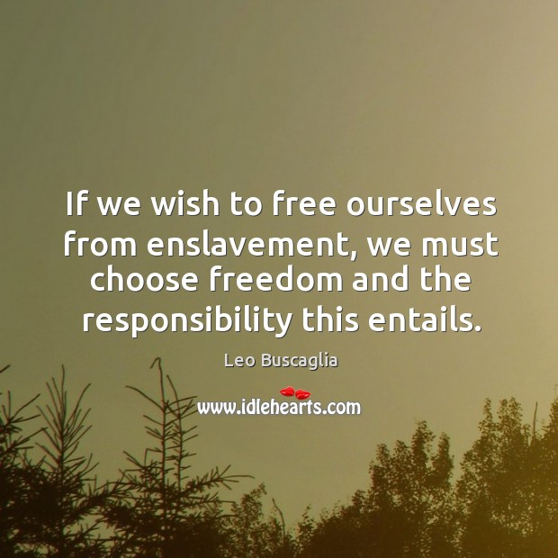 Image, If we wish to free ourselves from enslavement, we must choose freedom and the responsibility this entails.