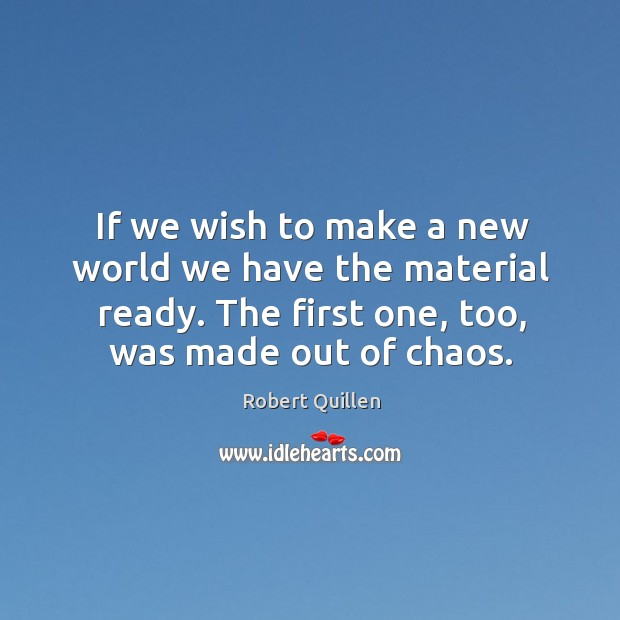 If we wish to make a new world we have the material ready. The first one, too, was made out of chaos. Image
