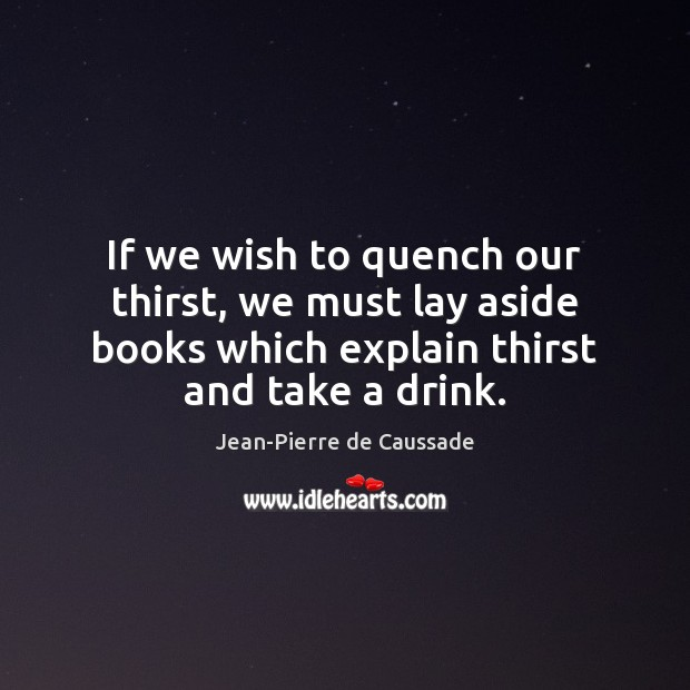 If we wish to quench our thirst, we must lay aside books Image