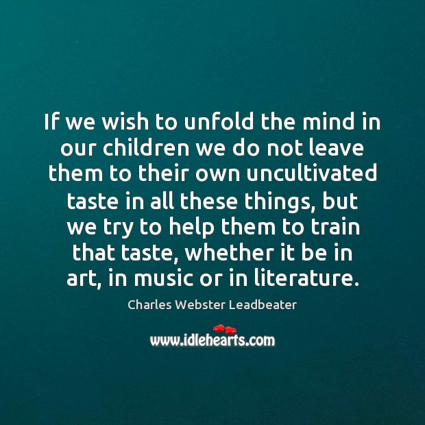 If we wish to unfold the mind in our children we do Charles Webster Leadbeater Picture Quote