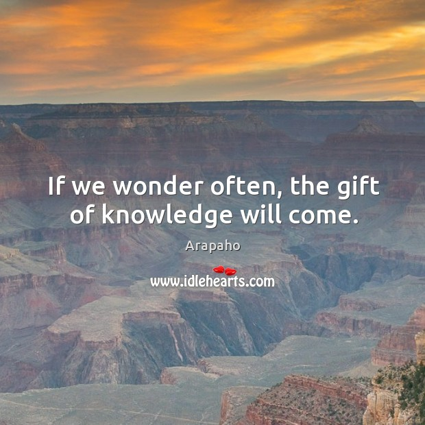If we wonder often, the gift of knowledge will come. Image