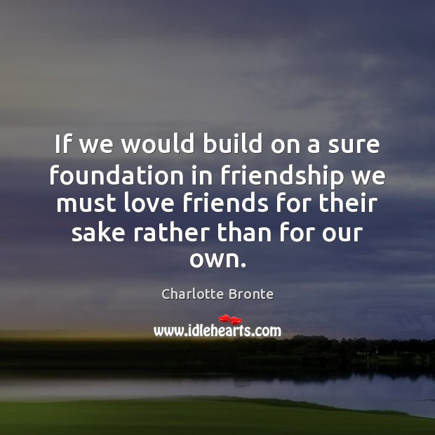 If we would build on a sure foundation in friendship we must Charlotte Bronte Picture Quote