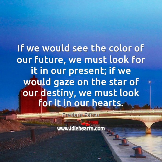 If we would see the color of our future, we must look Frederic Farrar Picture Quote